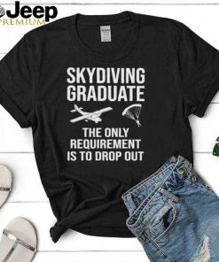 Skydiving Graduate The Only Requirement Is To Drop Out Shirt